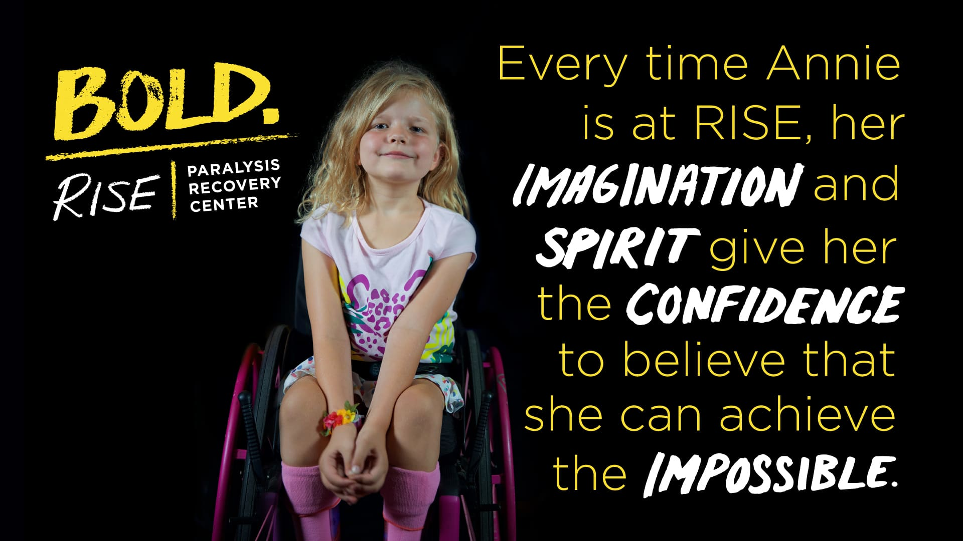 "A little girl with blond hair in a pink wheelchair. The image reads, ""Every time Annie is at RISE, her imagination and spirit give her the confidence to believe that she can achieve the impossible."
